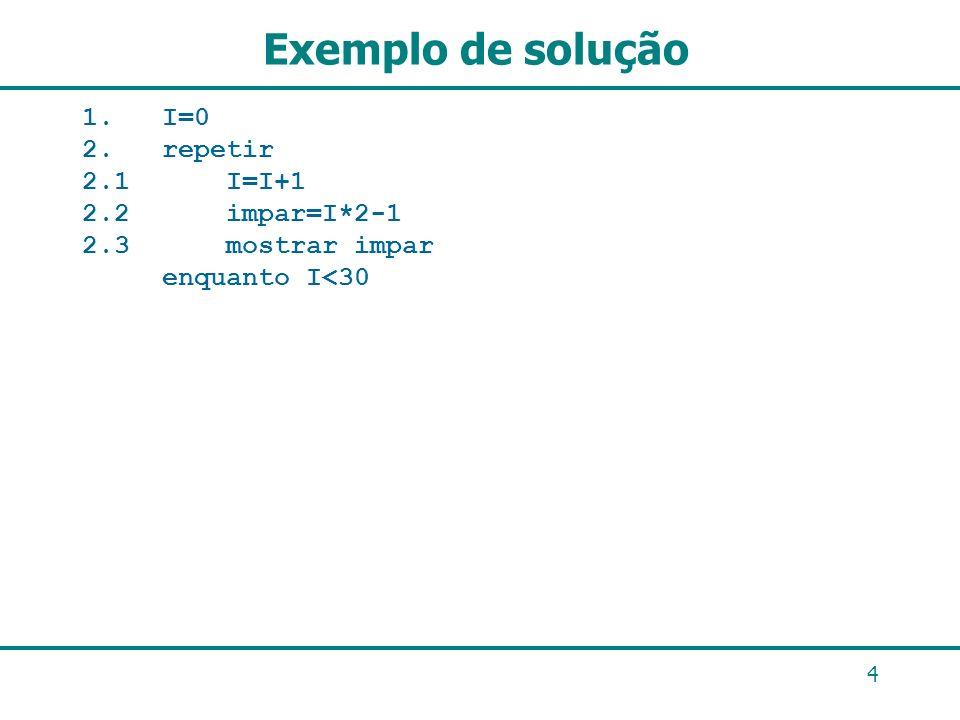 Exemplo de solução 1. I=0 2. repetir 2.1 I=I+1 2.2 impar=I*2-1 2.3 mostrar impar enquanto I<30 4