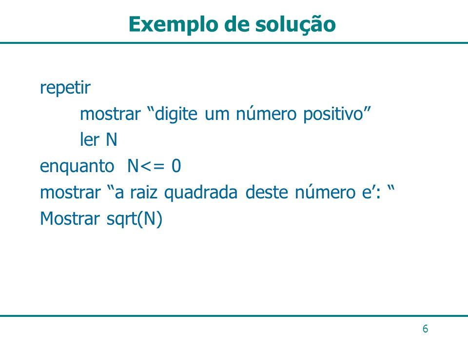 Exemplo de solução repetir mostrar digite um número positivo ler N enquanto N<= 0 mostrar a raiz quadrada deste número e: Mostrar sqrt(N) 6