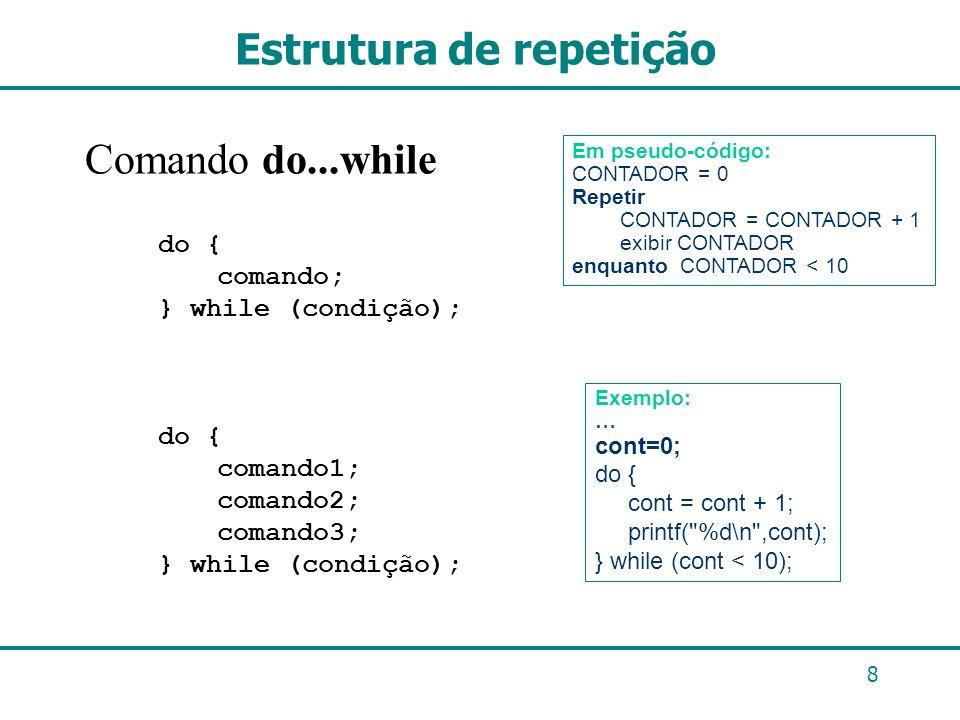 8 Estrutura de repetição Comando do...while do { comando; } while (condição); do { comando1; comando2; comando3; } while (condição); Em pseudo-código: