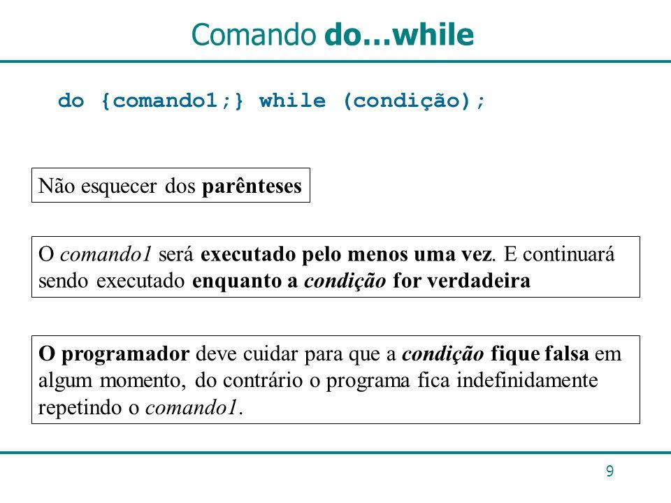 Comando do…while do{comando1;} while (condição); 9 Não esquecer dos parênteses O comando1 será executado pelo menos uma vez. E continuará sendo execut