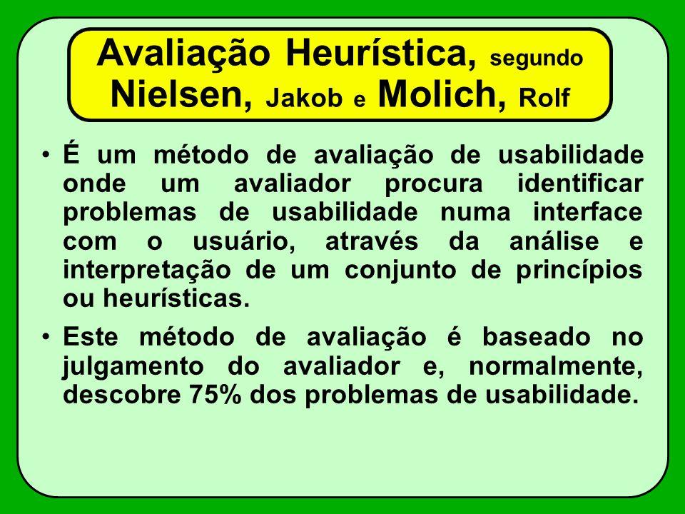 Avaliação Heurística, segundo Nielsen, Jakob e Molich, Rolf É um método de avaliação de usabilidade onde um avaliador procura identificar problemas de