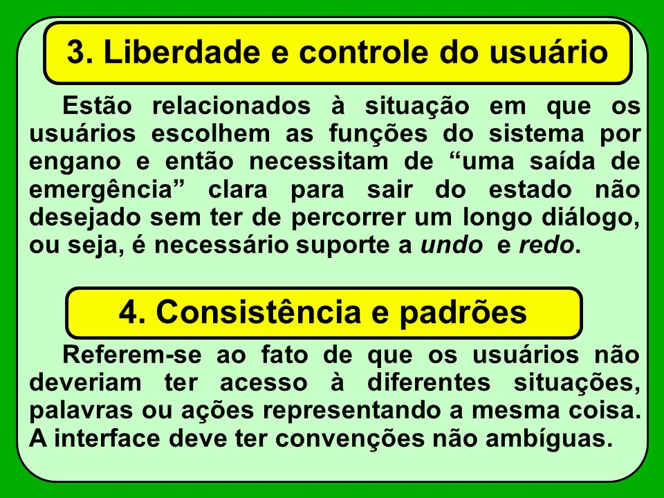 3. Liberdade e controle do usuário Estão relacionados à situação em que os usuários escolhem as funções do sistema por engano e então necessitam de um