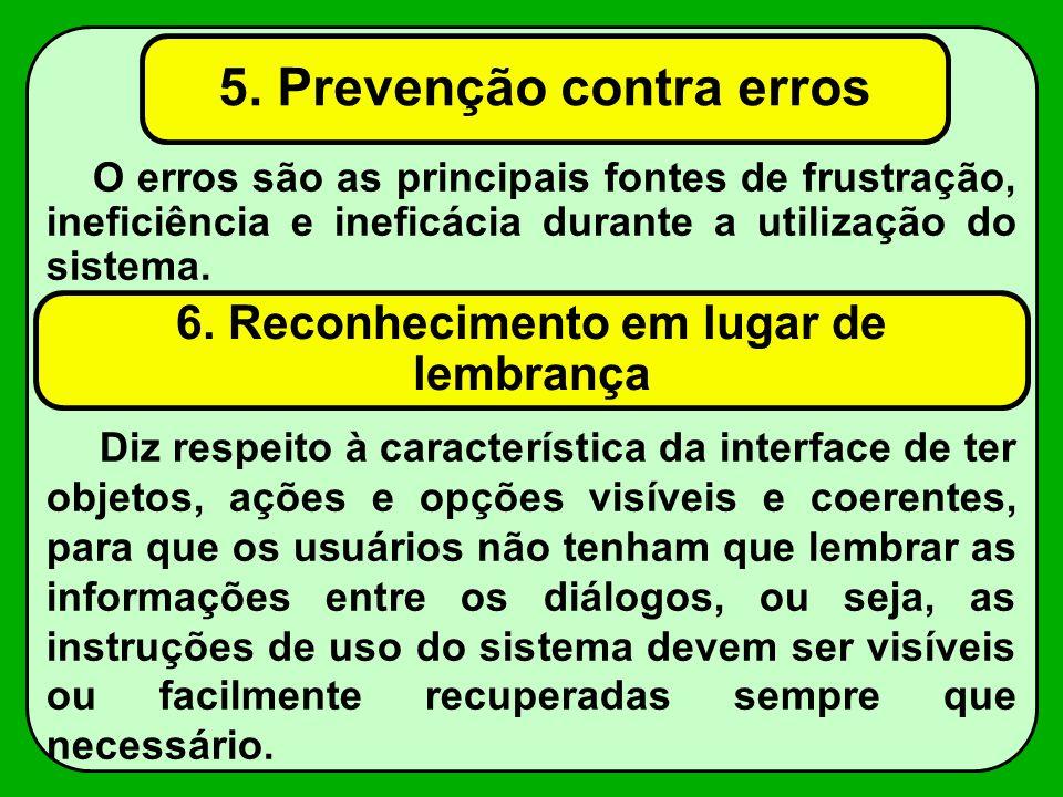 5. Prevenção contra erros O erros são as principais fontes de frustração, ineficiência e ineficácia durante a utilização do sistema. 6. Reconhecimento
