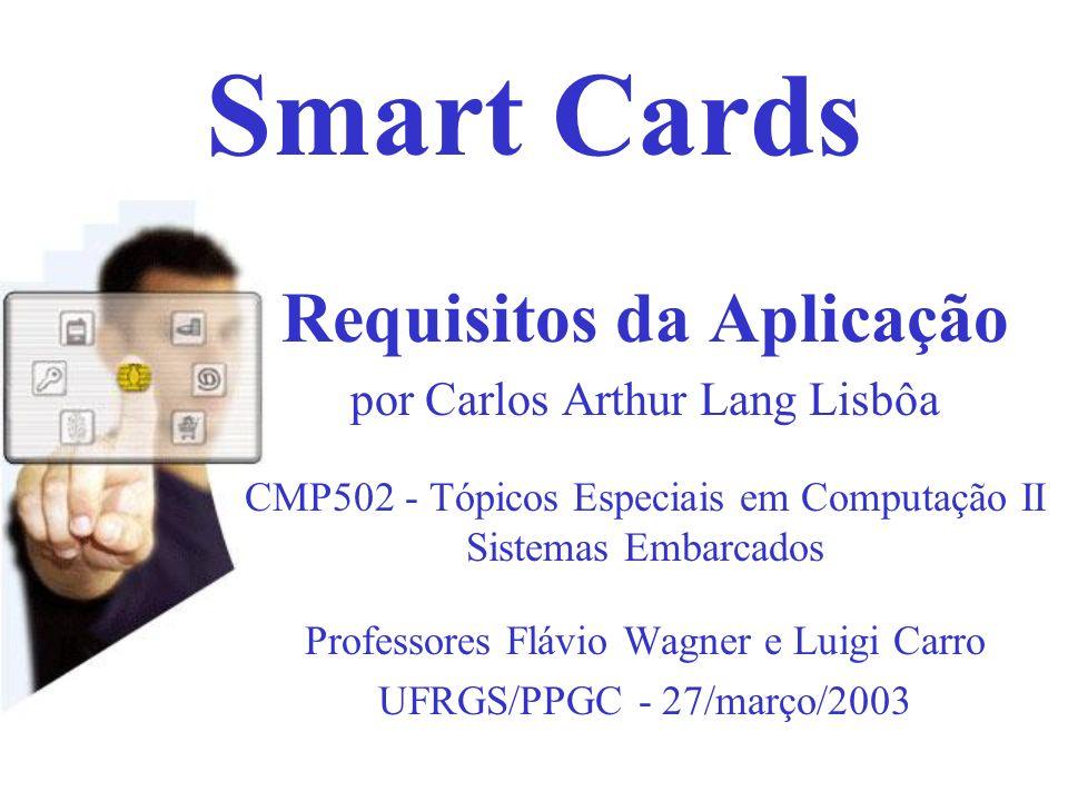 Smart Cards Requisitos da Aplicação por Carlos Arthur Lang Lisbôa CMP502 - Tópicos Especiais em Computação II Sistemas Embarcados Professores Flávio W