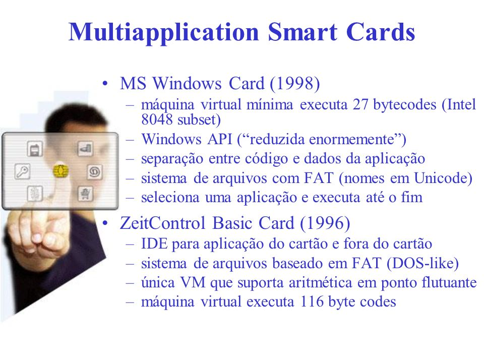 Multiapplication Smart Cards MS Windows Card (1998) –máquina virtual mínima executa 27 bytecodes (Intel 8048 subset) –Windows API (reduzida enormement