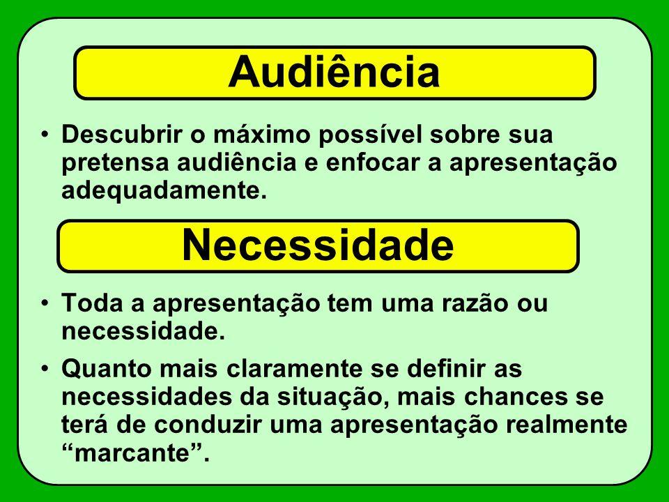 Audiência Descubrir o máximo possível sobre sua pretensa audiência e enfocar a apresentação adequadamente. Toda a apresentação tem uma razão ou necess