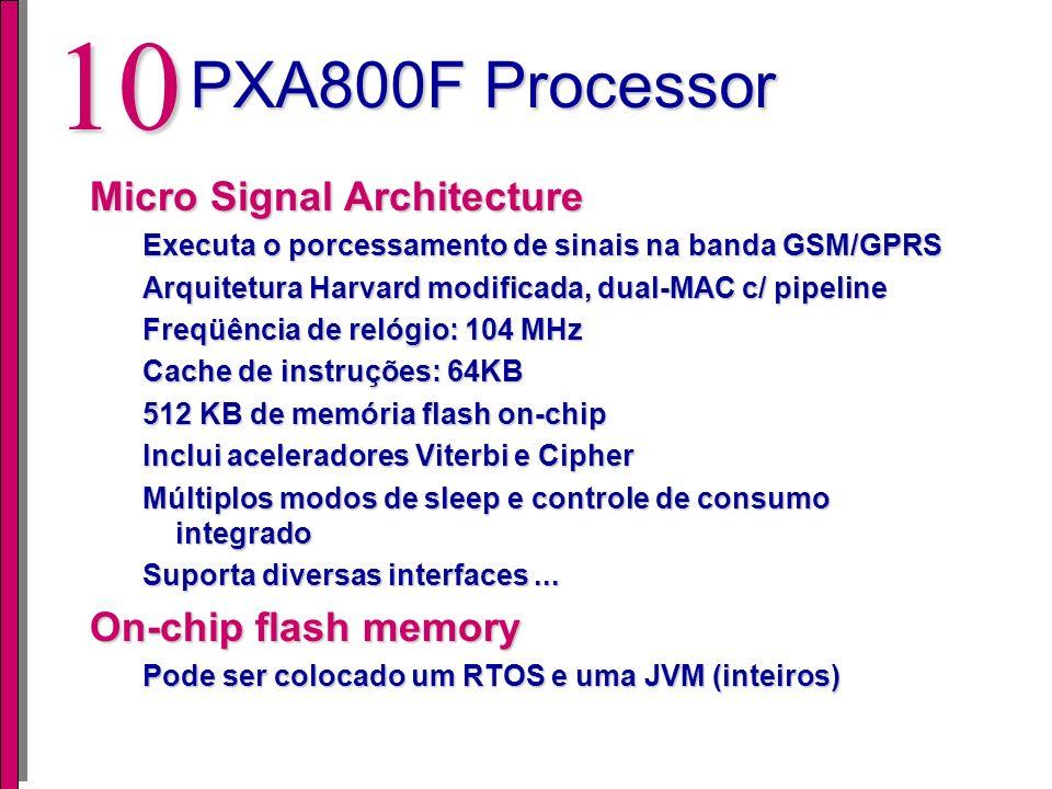 9 PXA800F Processor Intel Xscale Core Alto desempenho, baixo consumo e suporta aplicações intensivas em dados Freqüência de relógio: 104 - 312 Mhz (ajustável) Memórias Cache de dados e instruções 4MB memória flash on-chip 512 KB de SRAM Controlador DMA Suporta diversas interfaces padrões: SIM, UART, USB, Digital Audio Interface, Sony Memory Stick, JTAG, keypad,....