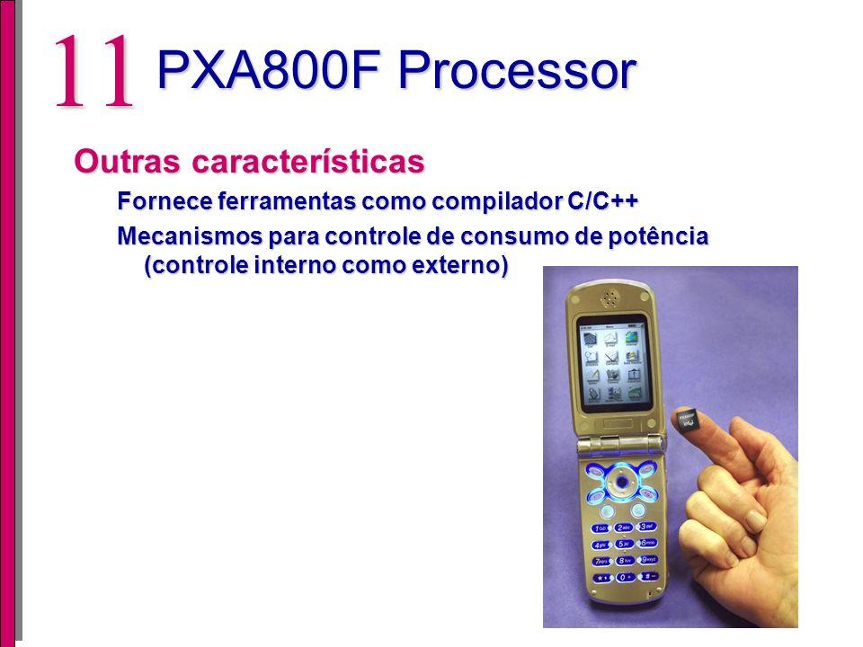 10 PXA800F Processor Micro Signal Architecture Executa o porcessamento de sinais na banda GSM/GPRS Arquitetura Harvard modificada, dual-MAC c/ pipeline Freqüência de relógio: 104 MHz Cache de instruções: 64KB 512 KB de memória flash on-chip Inclui aceleradores Viterbi e Cipher Múltiplos modos de sleep e controle de consumo integrado Suporta diversas interfaces...