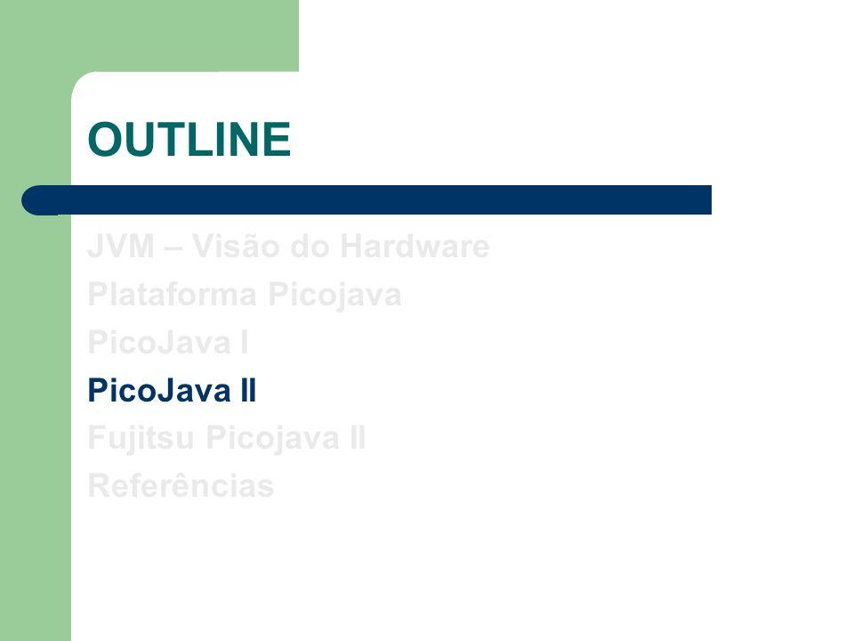 OUTLINE JVM – Visão do Hardware Plataforma Picojava PicoJava I PicoJava II Fujitsu Picojava II Referências