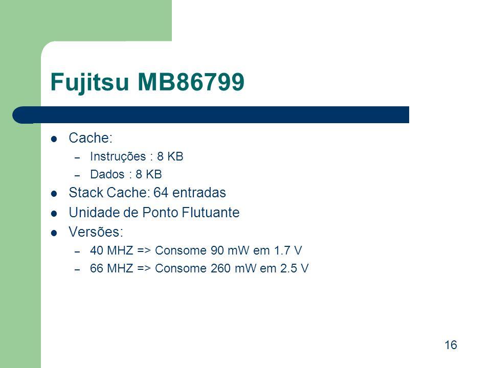 Fujitsu MB86799 Cache: – Instruções : 8 KB – Dados : 8 KB Stack Cache: 64 entradas Unidade de Ponto Flutuante Versões: – 40 MHZ => Consome 90 mW em 1.