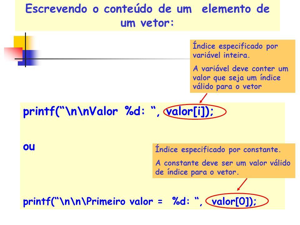 Escrevendo o conteúdo de um elemento de um vetor: ou printf(\n\n\Primeiro valor = %d:, valor[0]); printf(\n\nValor %d:, valor[i]); Índice especificado