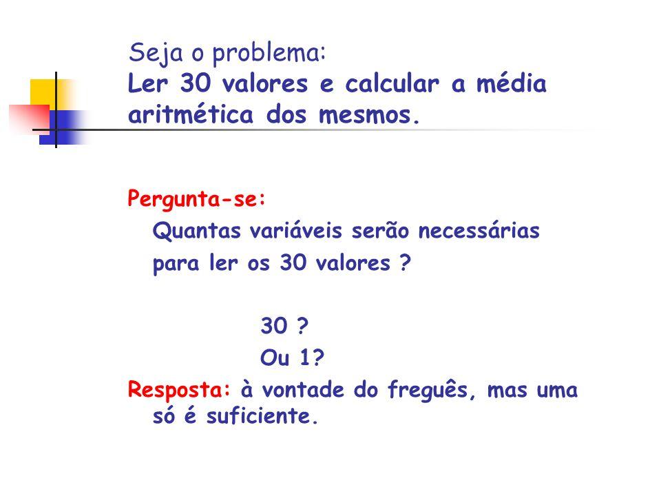 //Le trinta valores e calcula sua media aritmetica main( ) { int i, valor1, valor2, valor3...valor30, somatorio; float media; printf( \nValor 1: ); scanf( %d , &valor1); printf( \nValor 2: ); scanf( %d , &valor2); printf( \nValor 3: ); scanf( %d , &valor3); (...) somatorio = valor1+valor2+valor3+...valor30; media = (float)somatorio / 30; printf( \nMedia = %8.2f\n , media); } Cálculo da média de valores inteiros usando uma variável diferente para a leitura de cada valor.