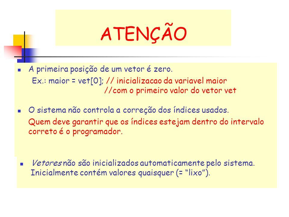 ATENÇÃO A primeira posição de um vetor é zero. Ex.: maior = vet[0]; // inicializacao da variavel maior //com o primeiro valor do vetor vet Vetores não