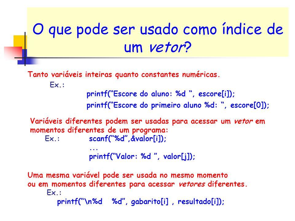O que pode ser usado como índice de um vetor? Tanto variáveis inteiras quanto constantes numéricas. Ex.: printf(Escore do aluno: %d, escore[i]); print