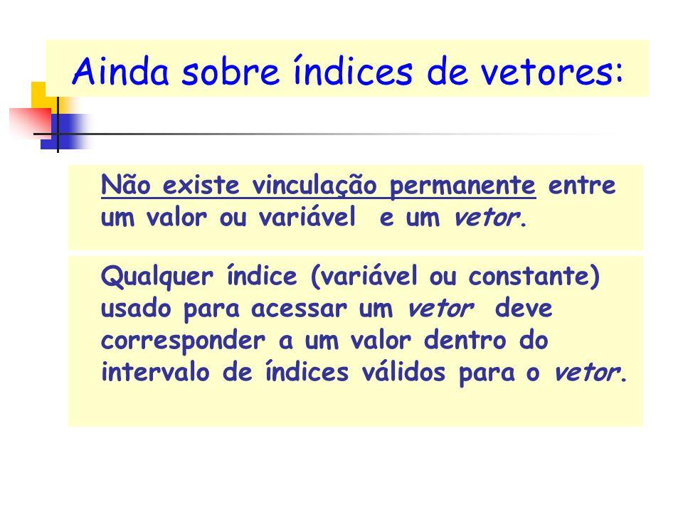 Ainda sobre índices de vetores: Não existe vinculação permanente entre um valor ou variável e um vetor. Qualquer índice (variável ou constante) usado