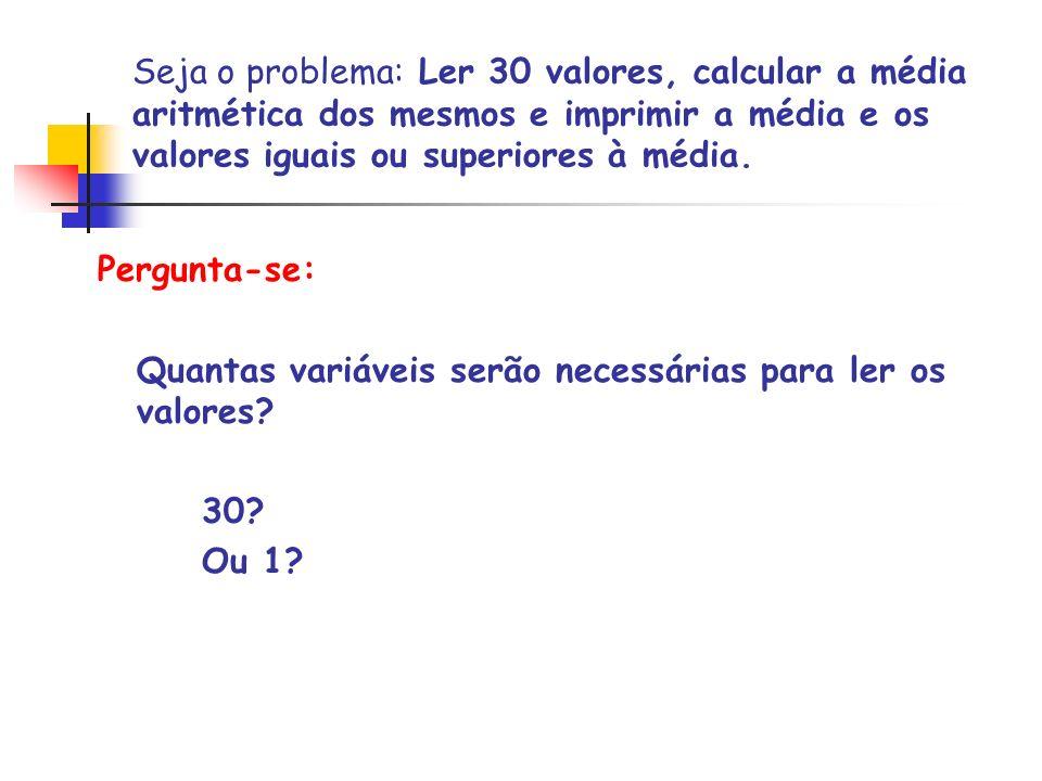 Seja o problema: Ler 30 valores, calcular a média aritmética dos mesmos e imprimir a média e os valores iguais ou superiores à média. Pergunta-se: Qua