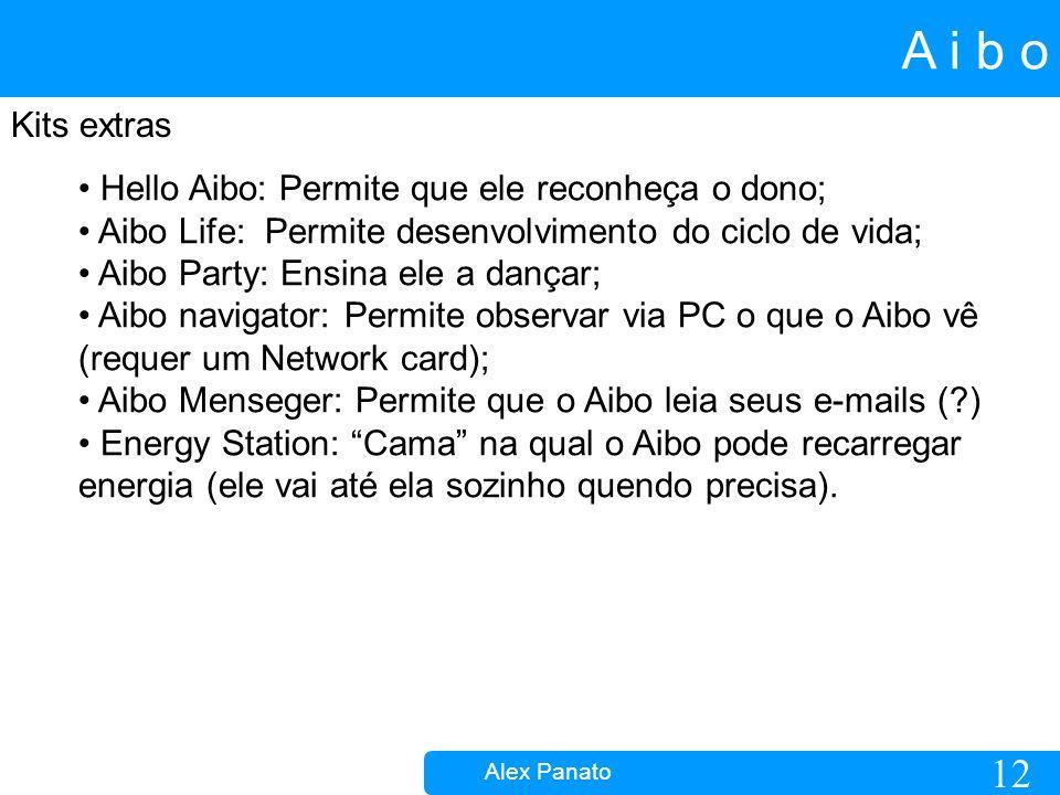 12 A i b o Alex Panato Kits extras Hello Aibo: Permite que ele reconheça o dono; Aibo Life: Permite desenvolvimento do ciclo de vida; Aibo Party: Ensina ele a dançar; Aibo navigator: Permite observar via PC o que o Aibo vê (requer um Network card); Aibo Menseger: Permite que o Aibo leia seus e-mails ( ) Energy Station: Cama na qual o Aibo pode recarregar energia (ele vai até ela sozinho quendo precisa).