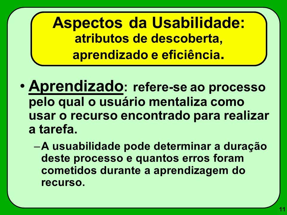 11 Aprendizado : refere-se ao processo pelo qual o usuário mentaliza como usar o recurso encontrado para realizar a tarefa. –A usuabilidade pode deter