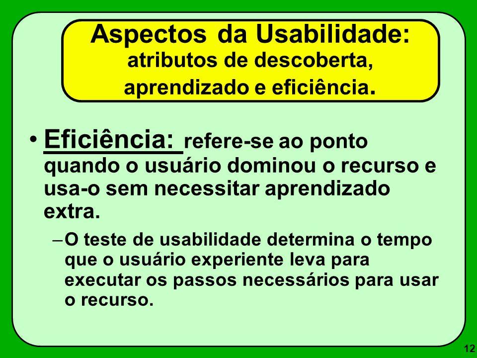 12 Eficiência: refere-se ao ponto quando o usuário dominou o recurso e usa-o sem necessitar aprendizado extra. –O teste de usabilidade determina o tem