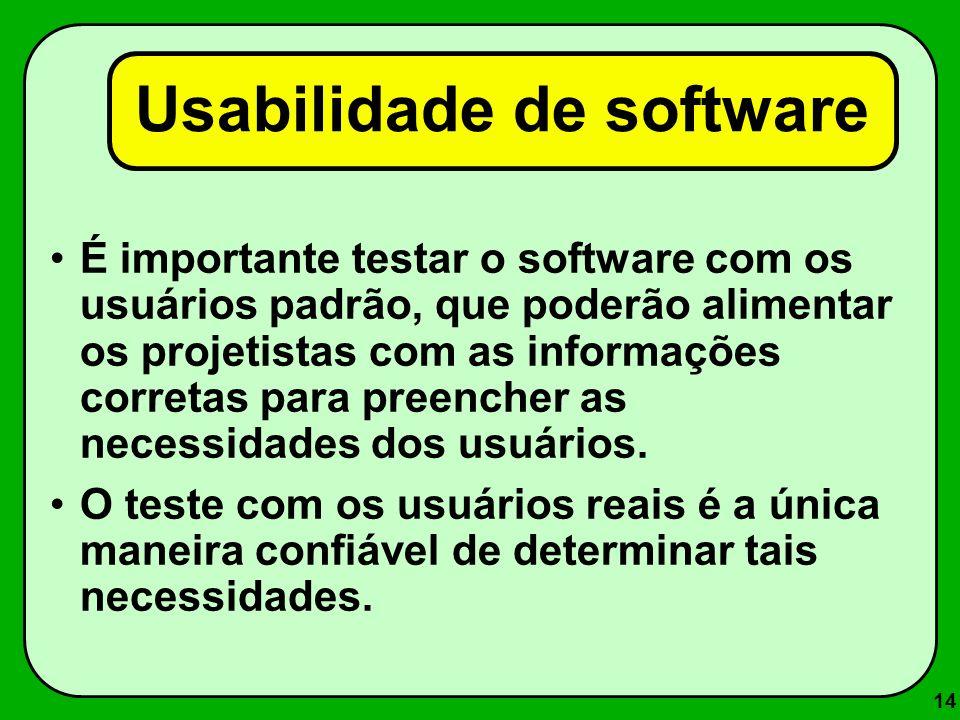 14 Usabilidade de software É importante testar o software com os usuários padrão, que poderão alimentar os projetistas com as informações corretas par