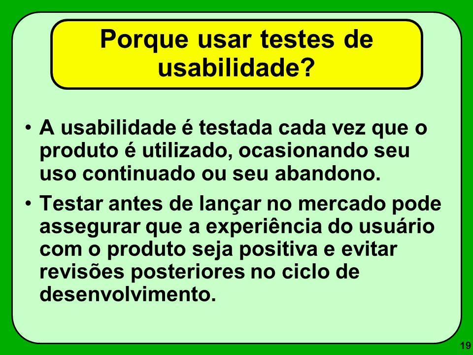 19 A usabilidade é testada cada vez que o produto é utilizado, ocasionando seu uso continuado ou seu abandono. Testar antes de lançar no mercado pode
