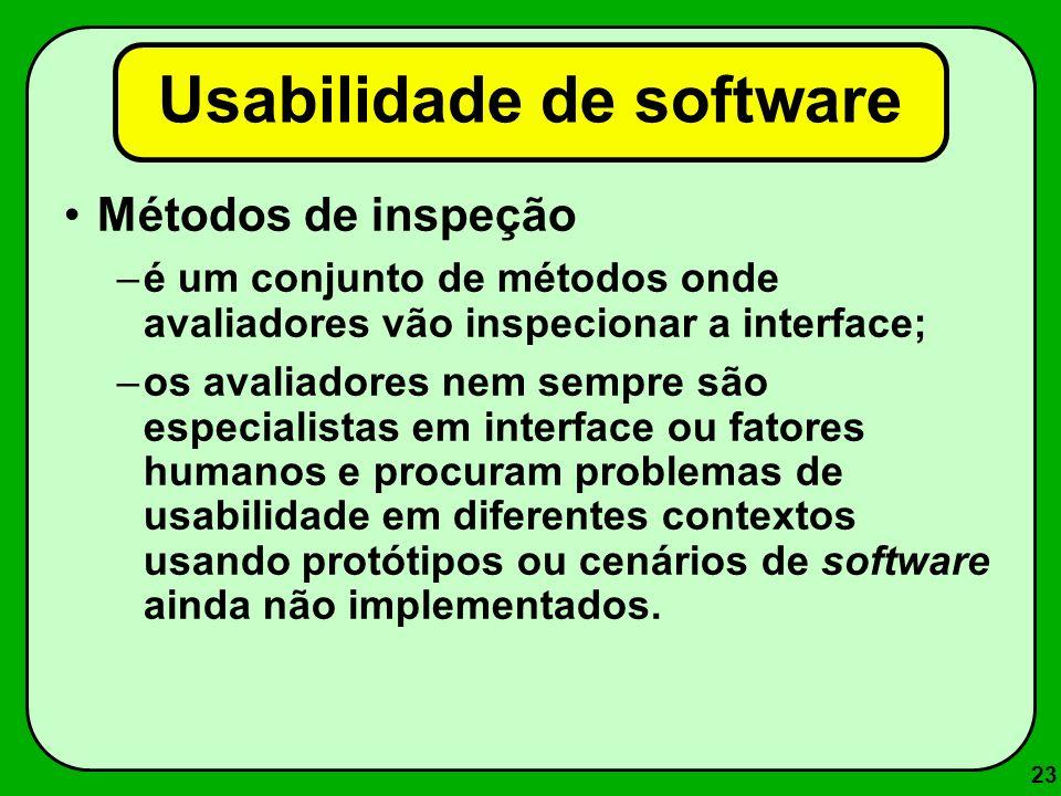 23 Usabilidade de software Métodos de inspeção –é um conjunto de métodos onde avaliadores vão inspecionar a interface; –os avaliadores nem sempre são