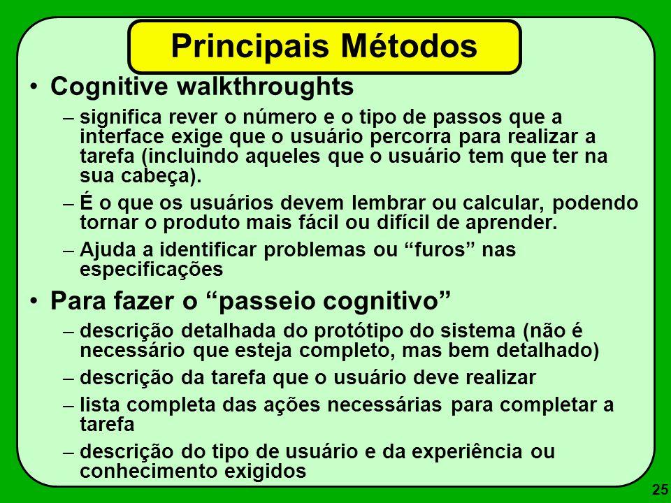 25 Principais Métodos Cognitive walkthroughts –significa rever o número e o tipo de passos que a interface exige que o usuário percorra para realizar