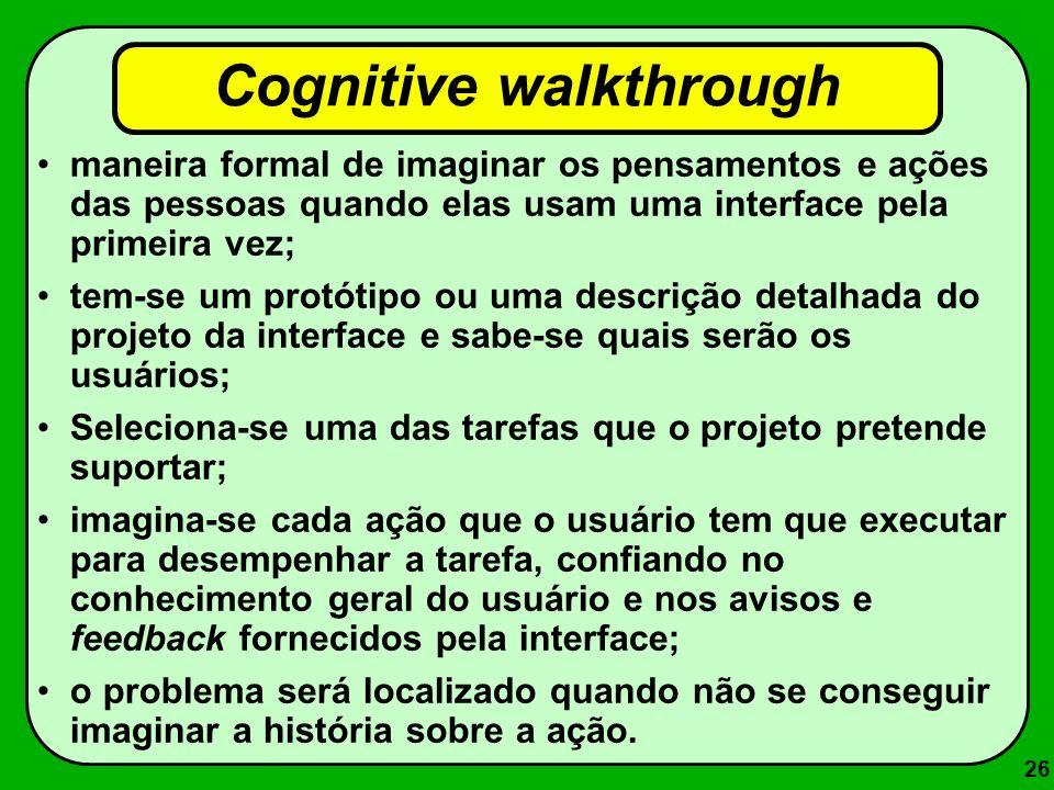 26 Cognitive walkthrough maneira formal de imaginar os pensamentos e ações das pessoas quando elas usam uma interface pela primeira vez; tem-se um pro