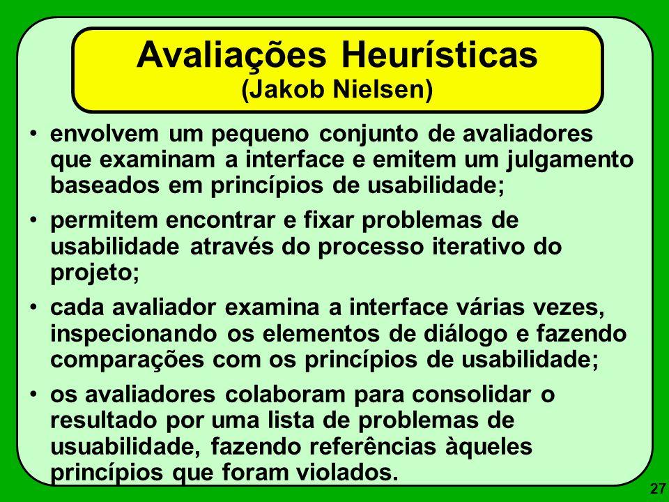 27 Avaliações Heurísticas (Jakob Nielsen) envolvem um pequeno conjunto de avaliadores que examinam a interface e emitem um julgamento baseados em prin
