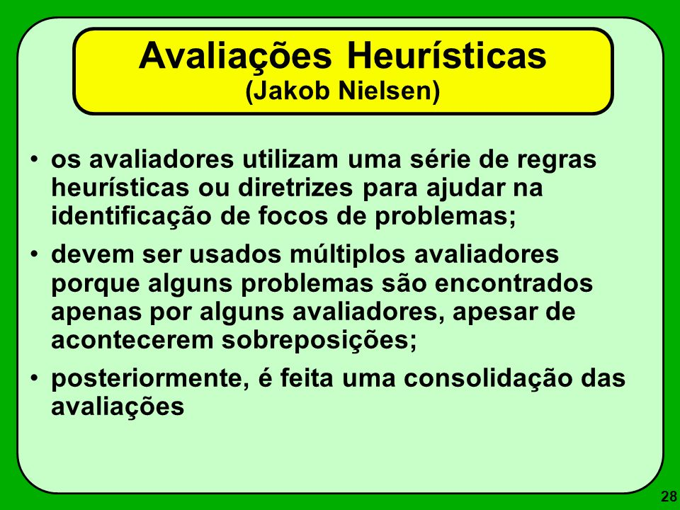 28 os avaliadores utilizam uma série de regras heurísticas ou diretrizes para ajudar na identificação de focos de problemas; devem ser usados múltiplo