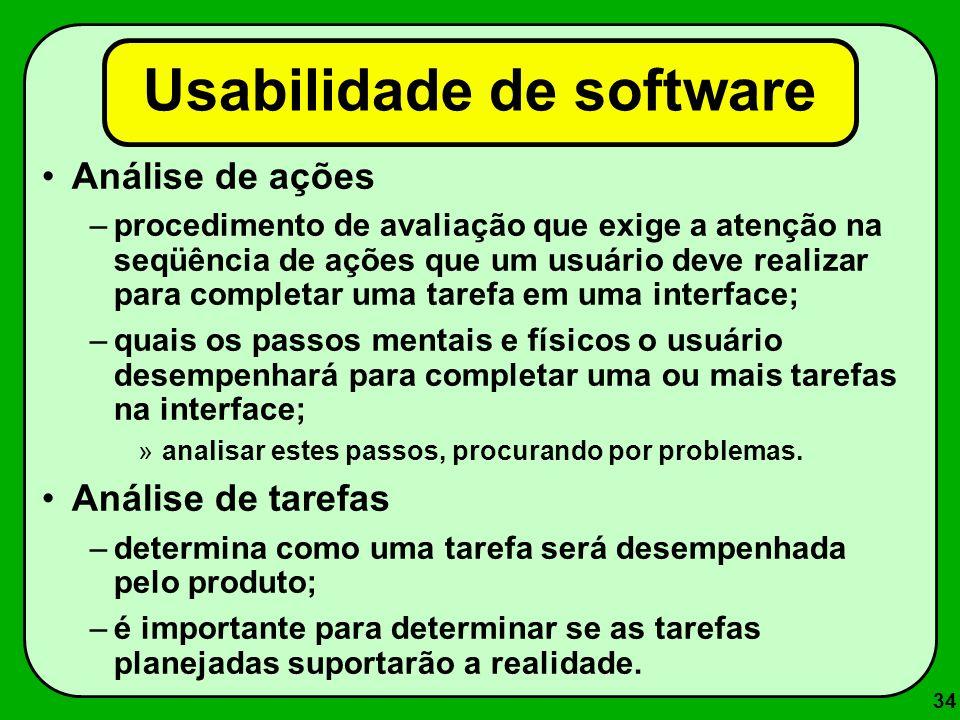 34 Usabilidade de software Análise de ações –procedimento de avaliação que exige a atenção na seqüência de ações que um usuário deve realizar para com