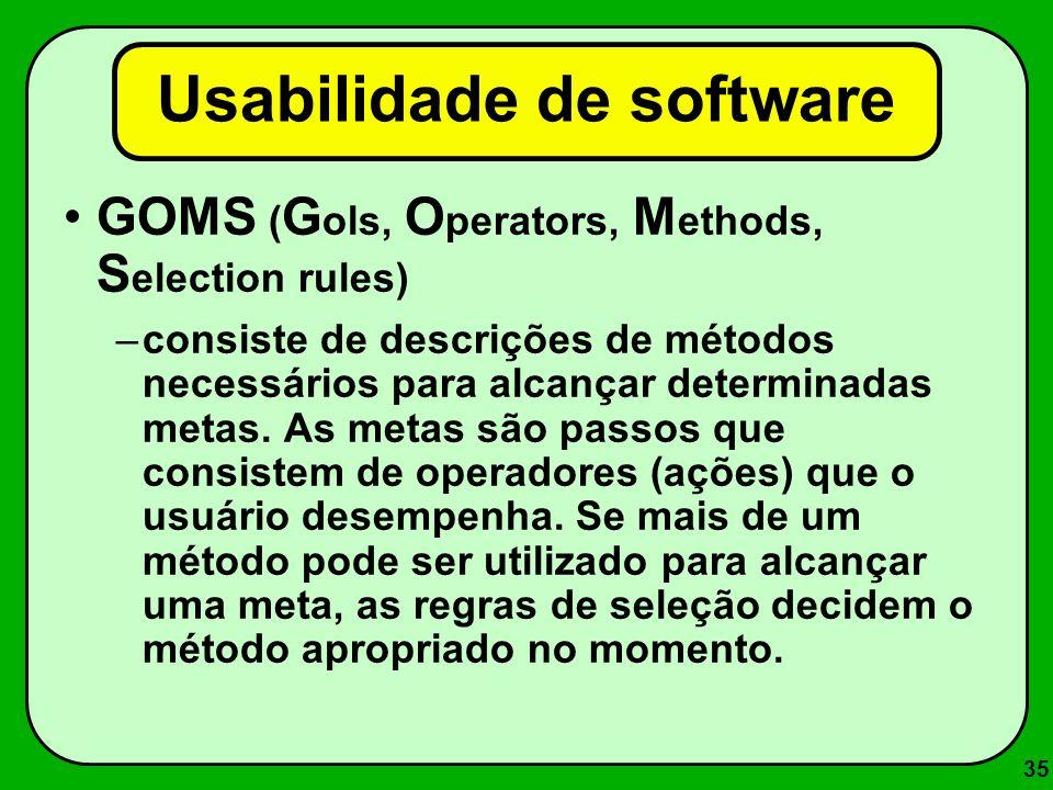 35 Usabilidade de software GOMS ( G ols, O perators, M ethods, S election rules) –consiste de descrições de métodos necessários para alcançar determin