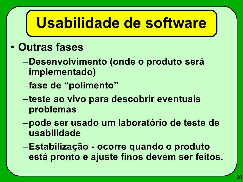 38 Usabilidade de software Outras fases –Desenvolvimento (onde o produto será implementado) –fase de polimento –teste ao vivo para descobrir eventuais