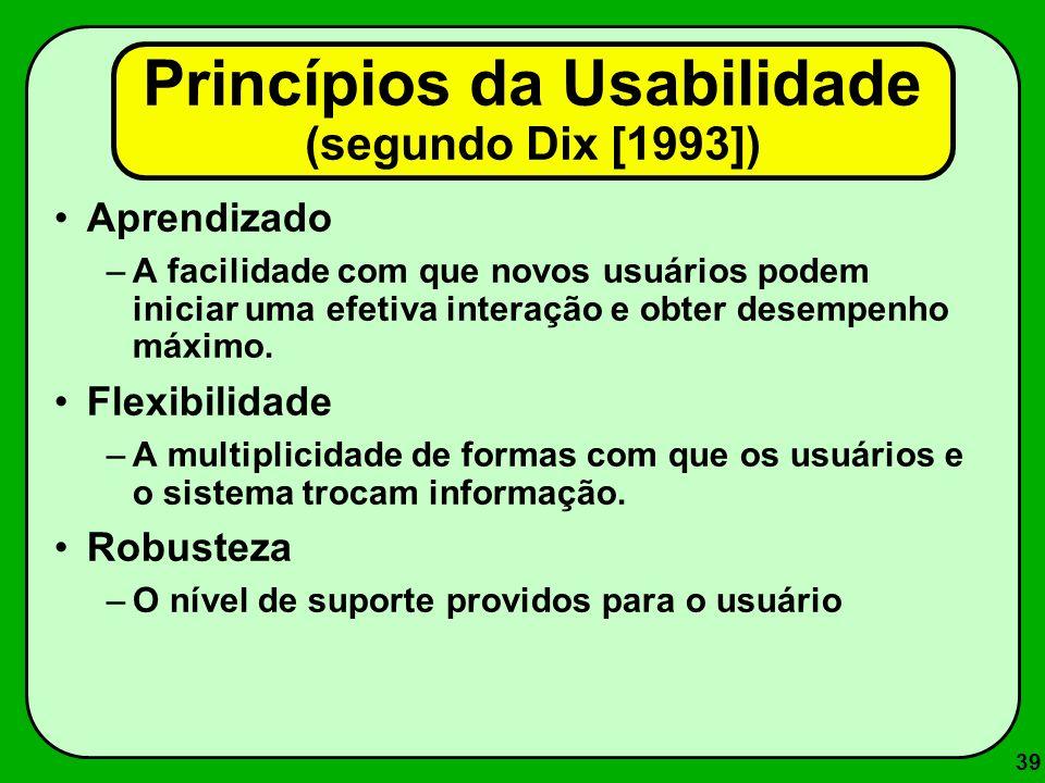 39 Princípios da Usabilidade (segundo Dix [1993]) Aprendizado –A facilidade com que novos usuários podem iniciar uma efetiva interação e obter desempe