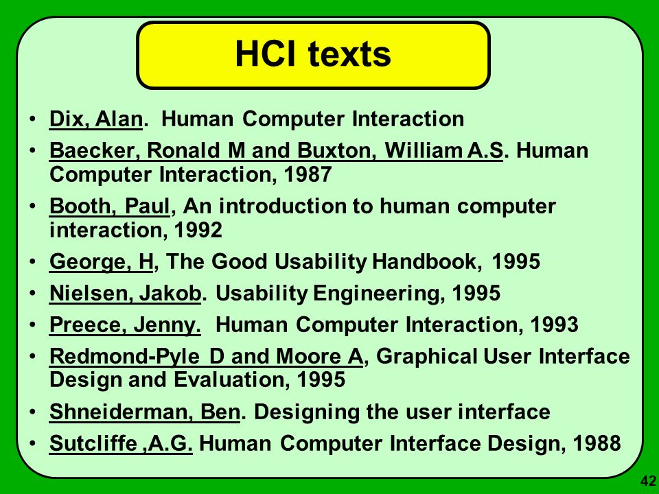 42 HCI texts Dix, Alan. Human Computer Interaction Baecker, Ronald M and Buxton, William A.S. Human Computer Interaction, 1987 Booth, Paul, An introdu