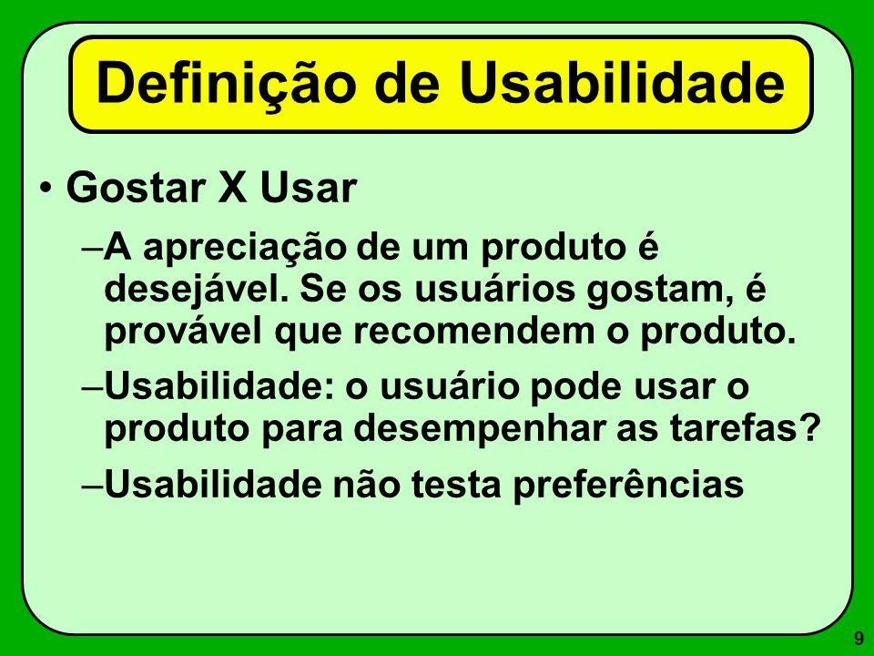 9 Gostar X Usar –A apreciação de um produto é desejável. Se os usuários gostam, é provável que recomendem o produto. –Usabilidade: o usuário pode usar