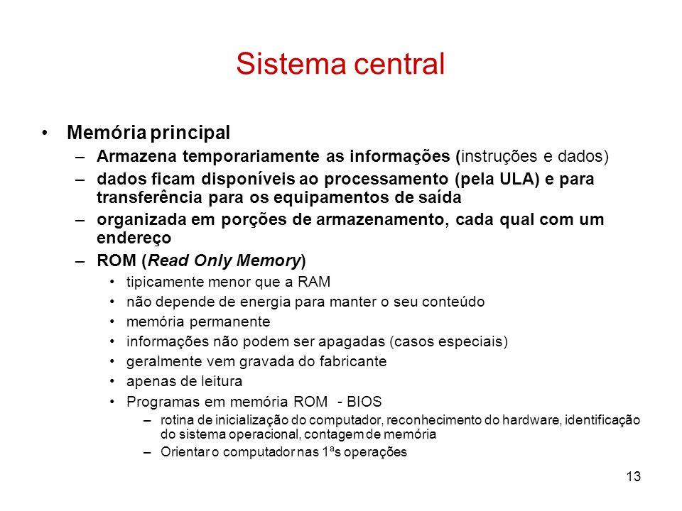 13 Sistema central Memória principal –Armazena temporariamente as informações (instruções e dados) –dados ficam disponíveis ao processamento (pela ULA