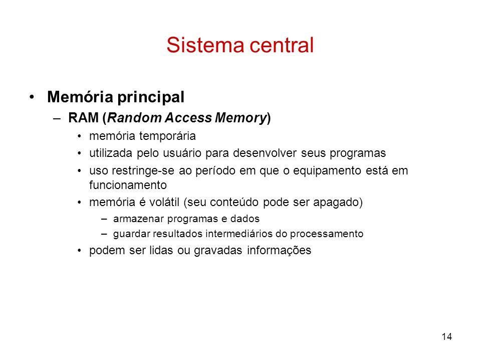 14 Sistema central Memória principal –RAM (Random Access Memory) memória temporária utilizada pelo usuário para desenvolver seus programas uso restrin