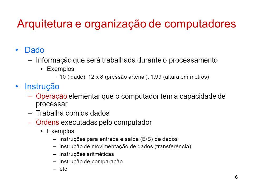 6 Arquitetura e organização de computadores Dado –Informação que será trabalhada durante o processamento Exemplos –10 (idade), 12 x 8 (pressão arteria