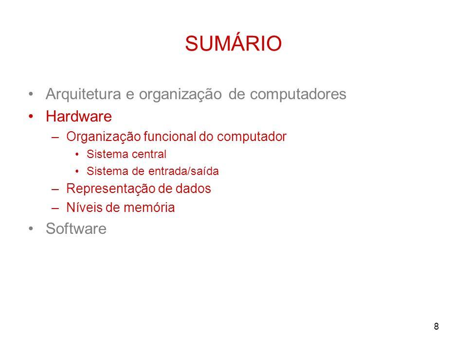 8 SUMÁRIO Arquitetura e organização de computadores Hardware –Organização funcional do computador Sistema central Sistema de entrada/saída –Representa