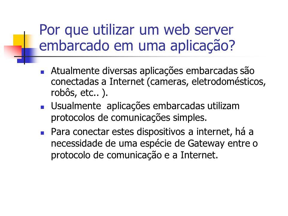 Por que utilizar um web server embarcado em uma aplicação? Atualmente diversas aplicações embarcadas são conectadas a Internet (cameras, eletrodomésti