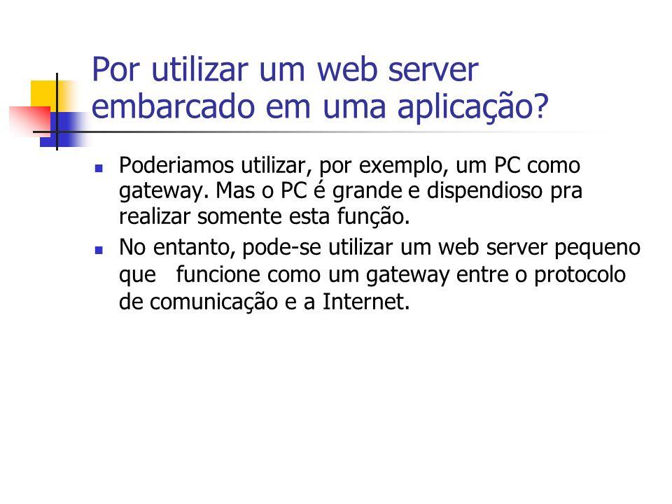 Por utilizar um web server embarcado em uma aplicação? Poderiamos utilizar, por exemplo, um PC como gateway. Mas o PC é grande e dispendioso pra reali