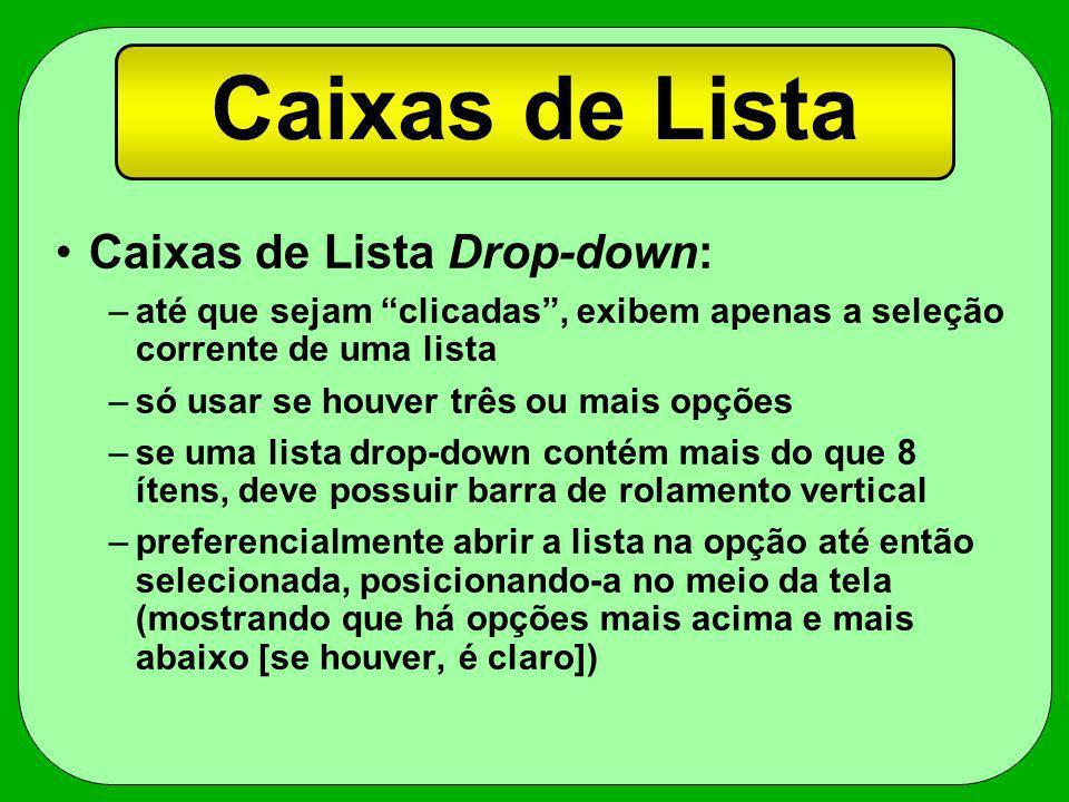 Caixas de Lista Drop-down: –até que sejam clicadas, exibem apenas a seleção corrente de uma lista –só usar se houver três ou mais opções –se uma lista