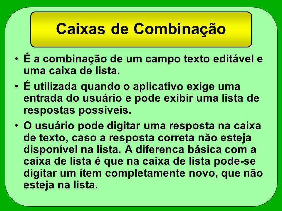 Caixas de Combinação É a combinação de um campo texto editável e uma caixa de lista. É utilizada quando o aplicativo exige uma entrada do usuário e po