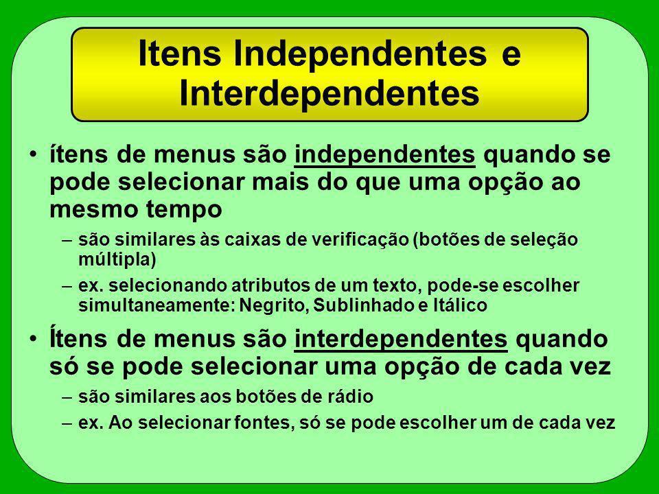 Itens Independentes e Interdependentes ítens de menus são independentes quando se pode selecionar mais do que uma opção ao mesmo tempo –são similares