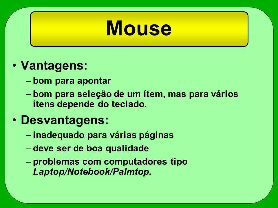 Mouse Vantagens: –bom para apontar –bom para seleção de um ítem, mas para vários ítens depende do teclado. Desvantagens: –inadequado para várias págin