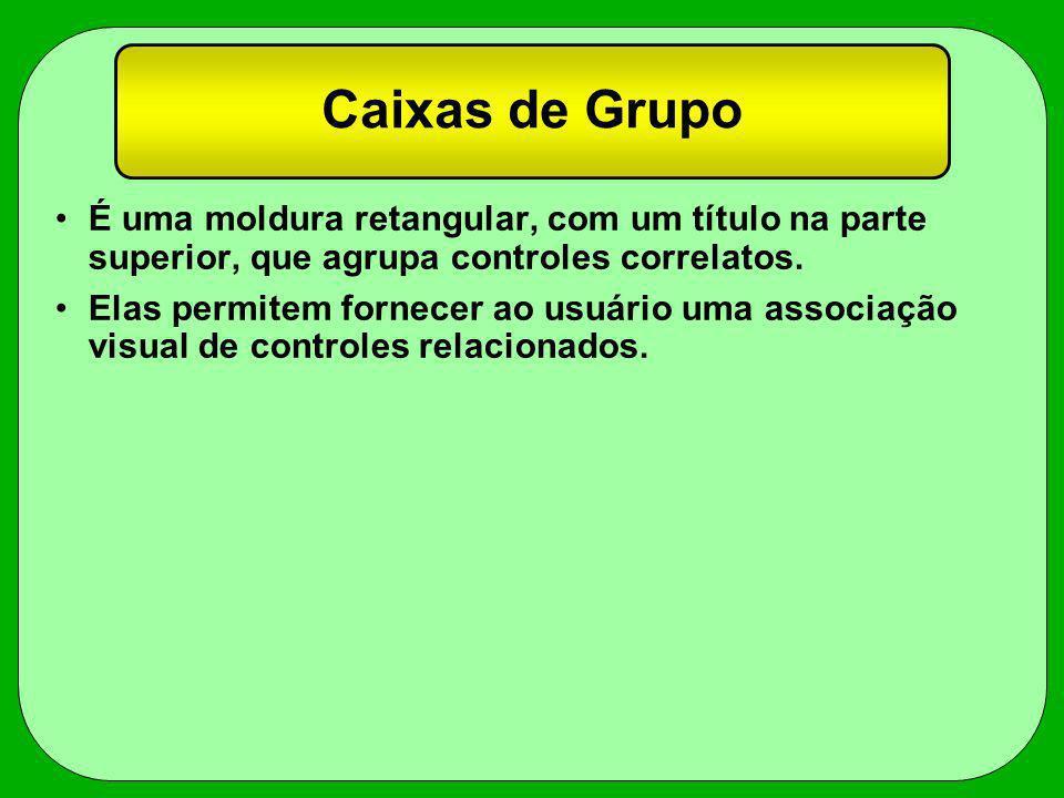 Caixas de Grupo É uma moldura retangular, com um título na parte superior, que agrupa controles correlatos. Elas permitem fornecer ao usuário uma asso