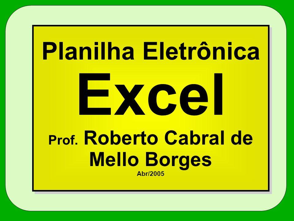 Planilha Eletrônica Excel Prof. Roberto Cabral de Mello Borges Abr/2005