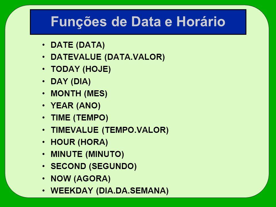 Funções de Data e Horário DATE (DATA) DATEVALUE (DATA.VALOR) TODAY (HOJE) DAY (DIA) MONTH (MES) YEAR (ANO) TIME (TEMPO) TIMEVALUE (TEMPO.VALOR) HOUR (
