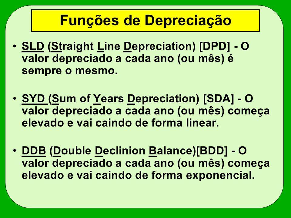 Funções de Depreciação SLD (Straight Line Depreciation) [DPD] - O valor depreciado a cada ano (ou mês) é sempre o mesmo. SYD (Sum of Years Depreciatio